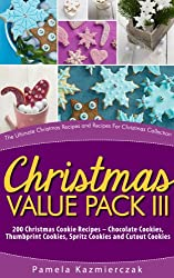 Christmas Value Pack III - 200 Christmas Cookie Recipes - Chocolate Cookies, Thumbprint Cookies, Spritz Cookies and Cutout Cookies (The Ultimate Christmas ... Recipes For Christmas Collection Book 15)