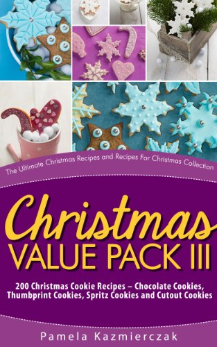 Christmas Value Pack III - 200 Christmas Cookie Recipes - Chocolate Cookies, Thumbprint Cookies, Spritz Cookies and Cutout Cookies (The Ultimate Christmas ... Recipes For Christmas Collection Book 15) by [Kazmierczak, Pamela]