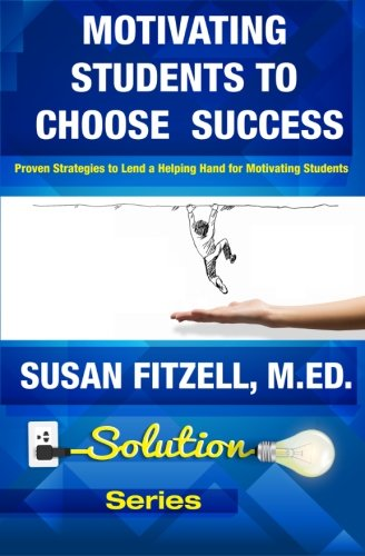 Motivating Students To Choose Success: Proven Strategies to Lend a Helping Hand for Motivating Students (Solution Series) (Volume 1)