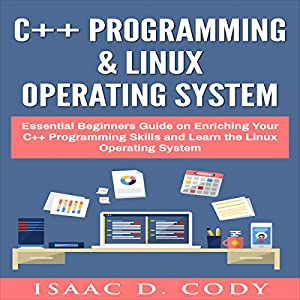 C++ and Linux Operating System 2 Bundle Manuscript Essential Beginners Guide on Enriching Your C++ Programming Skills and Learn the Linux Operating System Audiobook