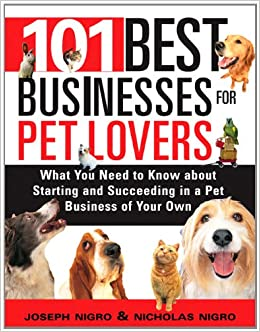 101 Best Businesses For Pet Lovers: What You Need To Know About Starting  And Succeeding In A Pet Business Of Your Own: Joseph Nigro, Nicholas Nigro:  ...