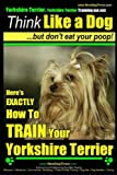 Yorkshire Terrier Dog Training - Think Like a Dog ~ but Don't Eat Your Poop! -  Yorkshire Terrier Breed Expert Training: Here's EXACTLY How to Train Your Yorkshire Terrier (Volume 2)
