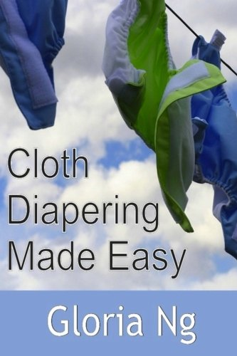 Cloth Diapering Made Easy: Chapter from New Moms, New Families: Priceless Gifts of Wisdom and Practical Advice from Mama Experts for the Fourth Trimester and First Year Postpartum