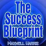 The Success Blueprint - Achieve Your Dreams by Organizing Your Plan | Maxwell Harris
