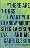 There Are Things I Want You to Know about Stieg Larsson and Me, Eva Gabrielsson, 1609803639