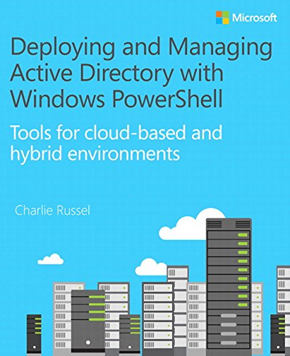 Deploying and Managing Active Directory with Windows PowerShell: Tools for cloud-based and hybrid environments (IT Best Practices - Microsoft Press)