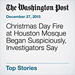 Christmas Day Fire at Houston Mosque Began Suspiciously, Investigators Say | Peter Holley