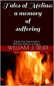 Tales of Melias: A Memory of Suffering: From The Disfigured 99 Cent Novella Series by [Truex, William J.]