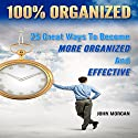 100% Organized: 25 Great Ways to Become More Organized and Effective : How to Be 100%, Book 3 Audiobook by John Morgan Narrated by Stef P. Durham