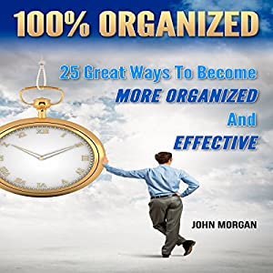 100% Organized: 25 Great Ways to Become More Organized and Effective Audiobook