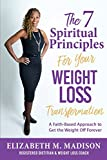 The 7 Spiritual Principles for Your Weight Loss Transformation: A Faith-Based Approach to Get the Weight Off Forever