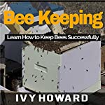 Bee Keeping: Learn How to Keep Bees Successfully | Ivy Howard