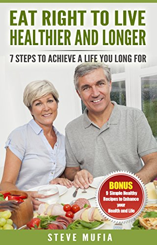 Eat Right To Live Healthier And Longer: 7 Steps To Achieve A Life You Long For (Best Foods To Eat For Macular Degeneration)