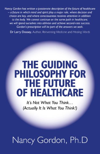 Read Online The Guiding Philosophy for the Future of Healthcare: It's Not What You Think… (Actually It Is What You Think!) PDF