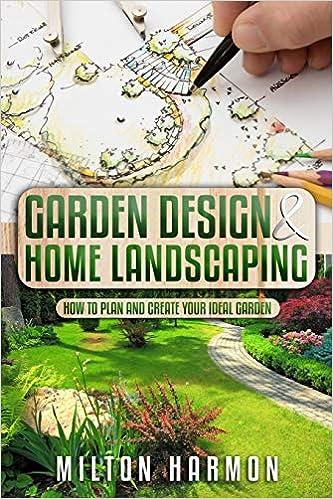 Garden Design Home Landscaping How To Plan And Create Your Ideal Garden Harmon Milton 9798666515419 Amazon Com Books