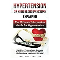 Hypertension Or High Blood Pressure Explained: High Blood Pressure Facts, Diagnosis, Symptoms, Treatment, Causes, Effects, Unconventional Treatments, and More! The Ultimate Information Guide