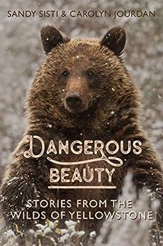 Dangerous Beauty: Stories from the Wilds of Yellowstone by [Jourdan, Carolyn, Sisti, Sandy]