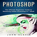 Photoshop: The Ultimate Beginners' Guide to Mastering Adobe Photoshop in 1 Week | John Slavio