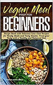 Vegan Meal Prep For Beginners: Recipe Book with Delicious Low-Cost Recipes for Ready Meals and Tasty Snacks, Treat your Body with a Healthy and Balanced Diet