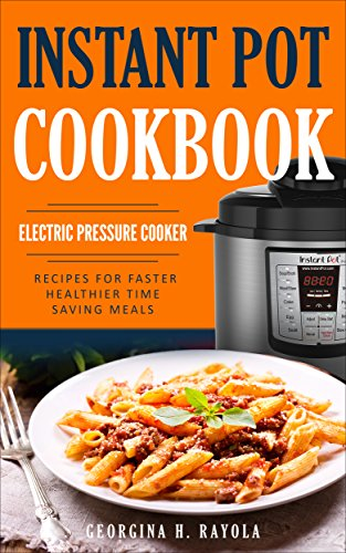Instant Pot Cookbook: Electric Pressure Cooker: Recipes for Faster, Healthier, Time Saving Meals by Georgina H. Rayola