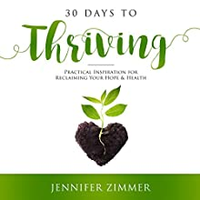 30 Days to Thriving: Practical Inspiration for Reclaiming Your Hope & Health Audiobook by Jennifer Zimmer Narrated by Carolyn Hunter