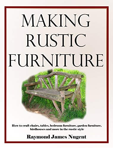 Making Rustic Furniture: How to craft chairs, tables, bedroom furniture, garden furniture, birdhouses and more in the rustic style