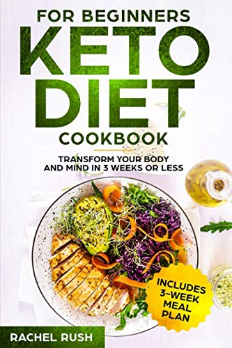 Keto Diet Cookbook For Beginners: Transform Your Body And Mind In 3 Weeks Or Less by Rachel Rush