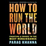 How to Run the World: Charting a Course to the Next Renaissance | Parag Khanna