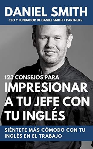 123 consejos para impresionar a tu jefe con tu inglés: Siéntete más cómodo con tu inglés en el trabajo por Daniel Smith