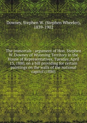 The immortals : argument of Hon. Stephen W. Downey of Wyoming Territory in the House of Representatives, Tuesday, April 13, 1880, on a bill providing for certain paintings on the walls of the national capitol (1880)