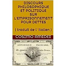 DISCOURS PHILOSOPHIQUE ET POLITIQUE SUR L'EMPRISONNEMENT POUR DETTES ( traduit de l' italien ) (French Edition)