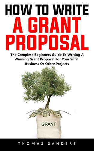 How To Write A Grant Proposal: The Complete Beginners Guide To Writing A Winning Grant Proposal For Your Small Business Or Other Projects