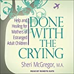 Done with the Crying: Help and Healing for Mothers of Estranged Adult Children | Sheri McGregor