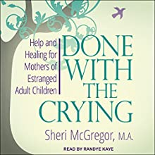 Done with the Crying: Help and Healing for Mothers of Estranged Adult Children Audiobook by Sheri McGregor Narrated by Randye Kaye