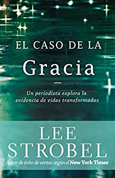 El caso de la gracia: Un periodista explora las evidencias de unas vidas transformadas (Spanish Edition) by [Strobel, Lee]