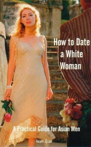 How to Date a White Woman: A Practical Guide for Asian Men by Adam Quan (November 19,2002)