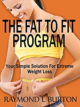 The Fat To Fit Program: Your Simple Solution For Extreme Weight Loss by [Burton, Raymond]