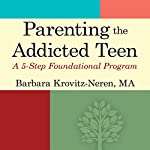 Parenting the Addicted Teen: A 5-Step Foundational Program | Barbara Krovitz-Neren