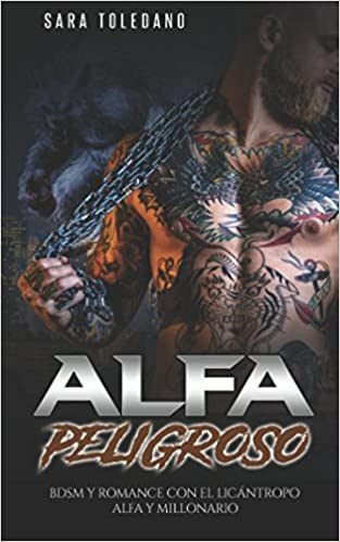 Alfa Peligroso: BDSM y Romance con el Licántropo Alfa y Millonario Novela Romántica y Erótica de Fantasía: Amazon.es: Sara Toledano: Libros