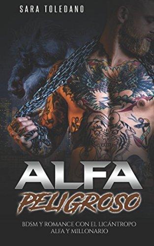Alfa Peligroso: BDSM y Romance con el Licántropo Alfa y Millonario (Novela Romántica y Erótica de Fantasía) Tapa blanda – 17 ene 2018 Sara Toledano Independently published 1976922054 Fiction / Romance / Fantasy