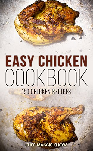 Easy Chicken Cookbook: 150 Chicken Recipes (Chicken, Chicken Cookbook, Chicken Recipes) by [Maggie Chow, Chef]