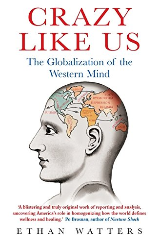 Crazy Like Us (Ethan Watters The Globalization Of The American Psyche)