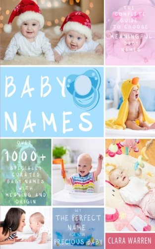 Baby Names: The Complete Guide To Choose Meaningful Baby Names. Get the Perfect Name For Your Precious Baby (Parenting Book Series) (Volume 1)