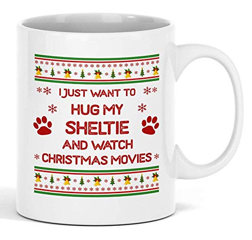 I Just Want To Hug My Sheltie And Watch Christmas Movies 11 oz White Mug - Funny Xmas Novelty Ceramic Coffee Cup And Present For Dog Lovers - Perfect Holiday - Watch Sheltie