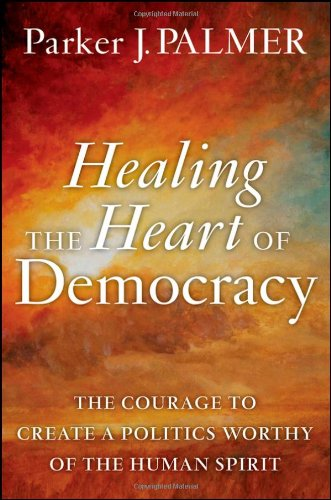 Cover of Healing the Heart of Democracy: The Courage to Create a Politics Worthy of the Human Spirit