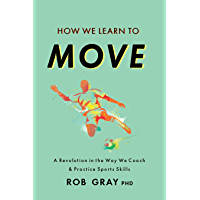 How We Learn to Move: A Revolution in the Way We Coach & Practice Sports Skills