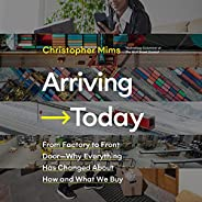 Arriving Today: From Factory to Front Door - Why Everything Has Changed About How and What We Buy