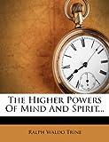 The Higher Powers of Mind and Spirit, Ralph Waldo Trine, 1276483031