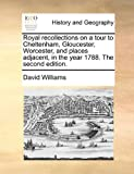 Royal Recollections on a Tour to Cheltenham, Gloucester, Worcester, and Places Adjacent, in the Year 1788 The, David Williams, 117084152X