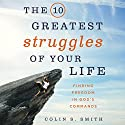 The 10 Greatest Struggles of Your Life: Finding Freedom in God's Commands Audiobook by Colin S. Smith Narrated by Colin S. Smith